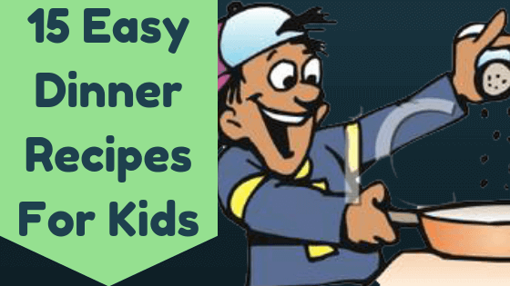 15 Easy Dinner Recipes For Kids