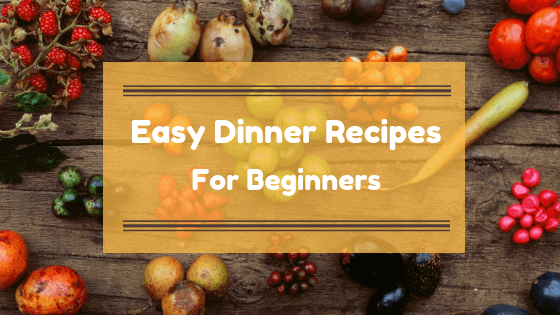 Easy Dinner Recipes For Beginners